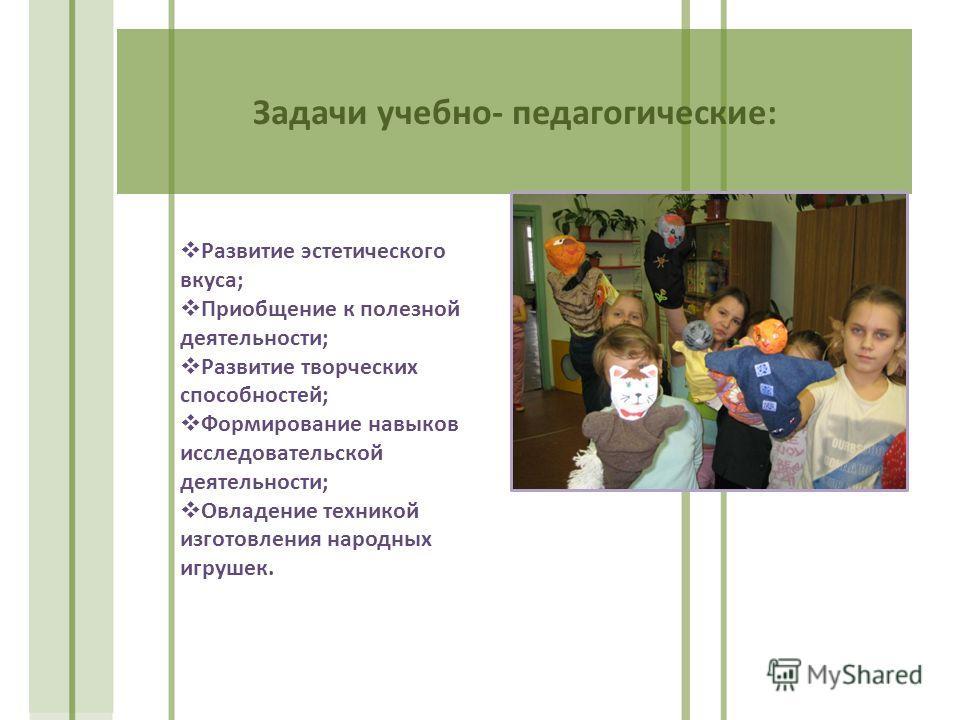 Задачи учебно- педагогические: Развитие эстетического вкуса; Приобщение к полезной деятельности; Развитие творческих способностей; Формирование навыков исследовательской деятельности; Овладение техникой изготовления народных игрушек.