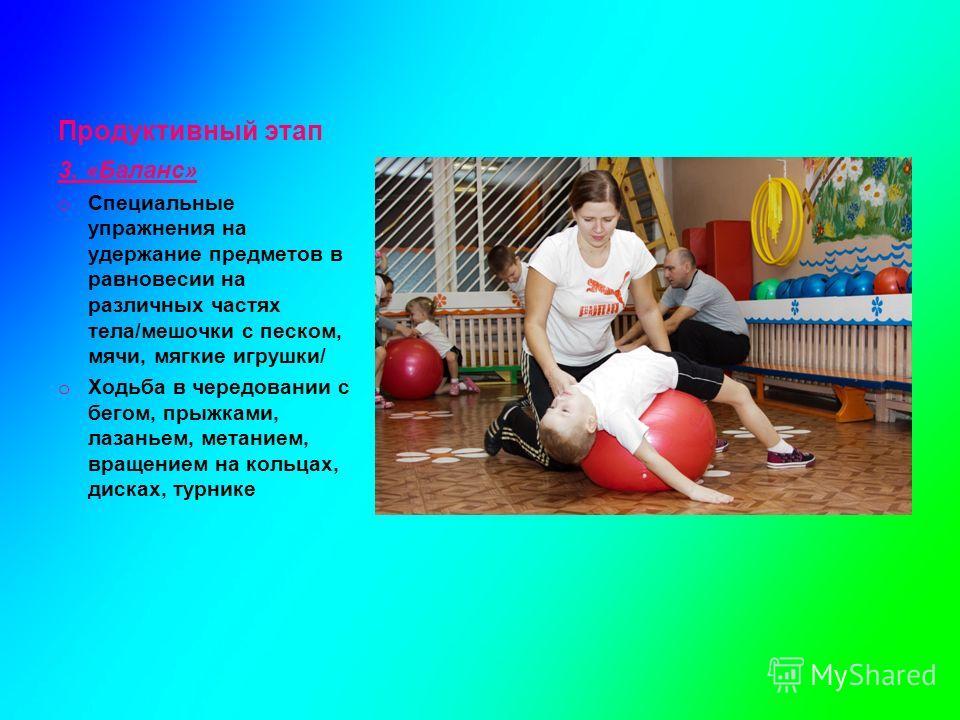 Продуктивный этап 3. «Баланс» o Специальные упражнения на удержание предметов в равновесии на различных частях тела/мешочки с песком, мячи, мягкие игрушки/ o Ходьба в чередовании с бегом, прыжками, лазаньем, метанием, вращением на кольцах, дисках, ту