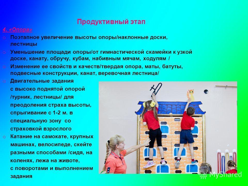 Продуктивный этап 4. «Опора» o Поэтапное увеличение высоты опоры/наклонные доски, лестницы o Уменьшение площади опоры/от гимнастической скамейки к узкой доске, канату, обручу, кубам, набивным мячам, ходулям / o Изменение ее свойств и качеств/твердая