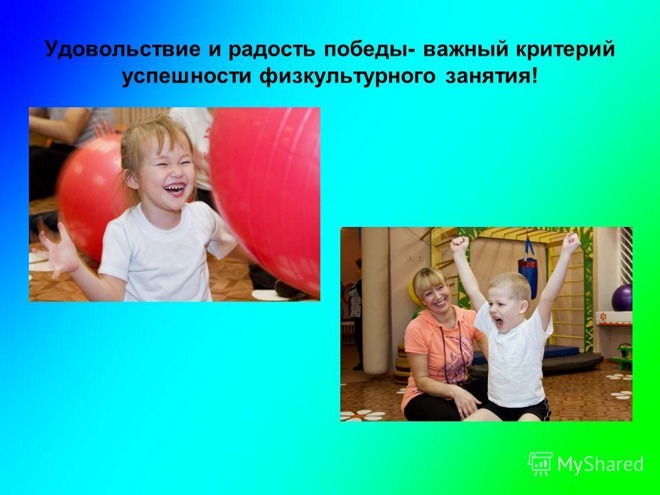 Удовольствие и радость победы- важный критерий успешности физкультурного занятия!