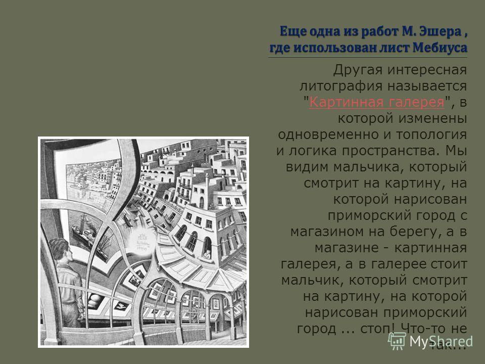 Эшера интересовали визуальные аспекты топологии. Топология изучает свойства тел и поверхностей пространства, которые не изменяются при деформации, например, растяжении, сжатии или изгибе. Единственное, к чему не должна приводить деформация - это к ра