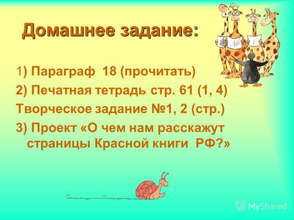 Домашнее задание: 1) Параграф 18 (прочитать) 2) Печатная тетрадь стр. 61 (1, 4) Творческое задание 1, 2 (стр.) 3) Проект «О чем нам расскажут страницы Красной книги РФ?»
