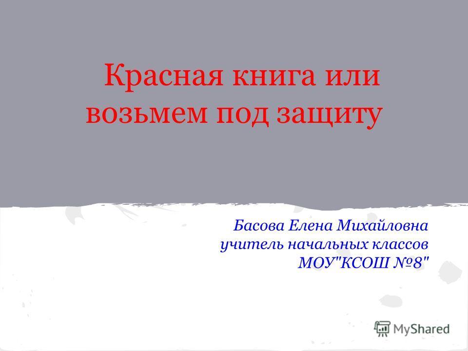 Красная книга или возьмем под защиту Басова Елена Михайловна учитель начальных классов МОУКСОШ 8