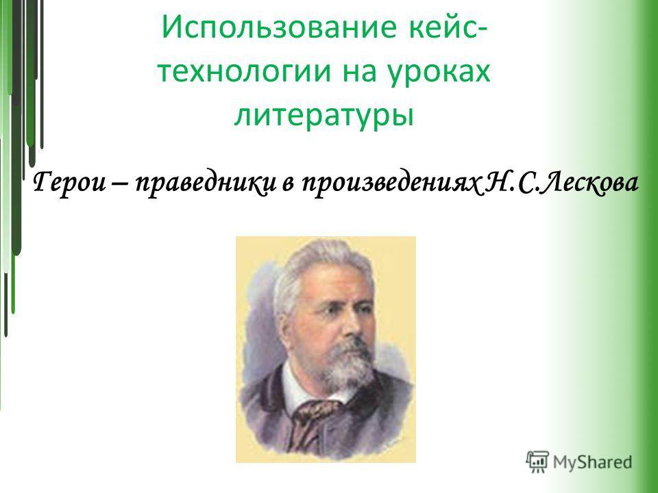 Использование кейс- технологии на уроках литературы Герои – праведники в произведениях Н.С.Лескова