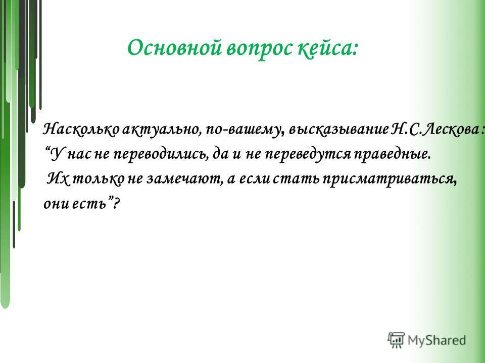 Насколько актуально, по-вашему, высказывание Н.С.Лескова : У нас не переводились, да и не переведутся праведные. Их только не замечают, а если стать присматриваться, они есть? Основной вопрос кейса: