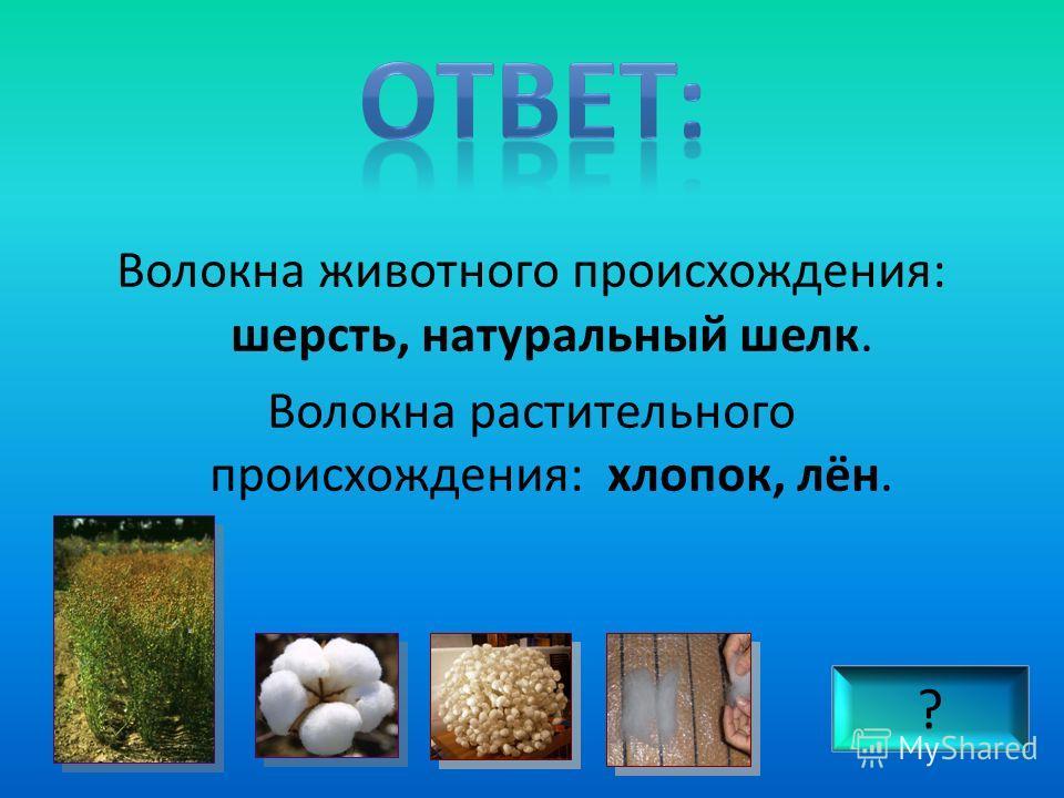 Волокна животного происхождения: шерсть, натуральный шелк. Волокна растительного происхождения: хлопок, лён. ?