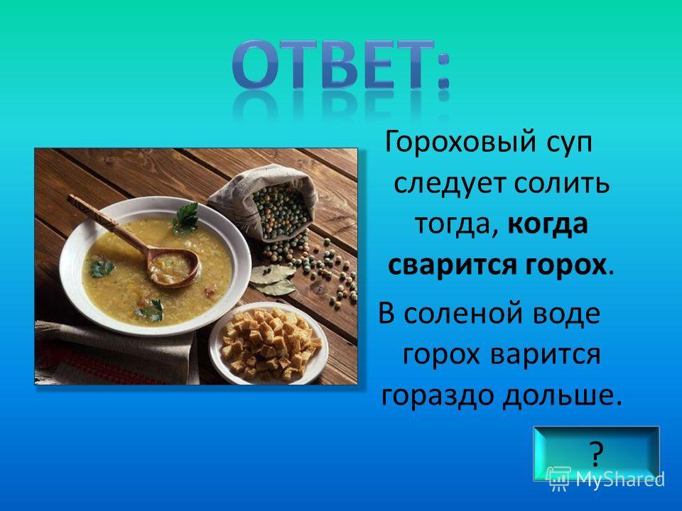 Гороховый суп следует солить тогда, когда сварится горох. В соленой воде горох варится гораздо дольше. ?