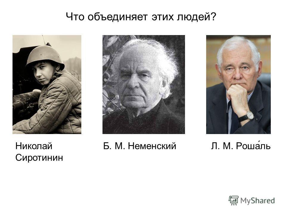Что объединяет этих людей? Л. М. Роша́льНиколай Сиротинин Б. М. Неменский