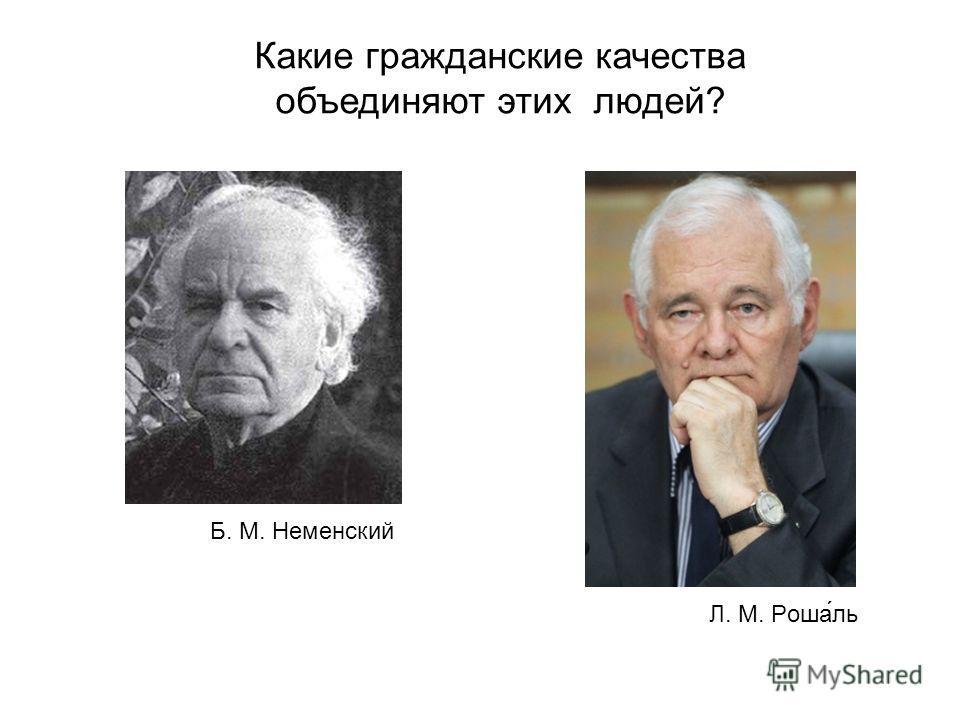 Какие гражданские качества объединяют этих людей? Л. М. Роша́ль Б. М. Неменский