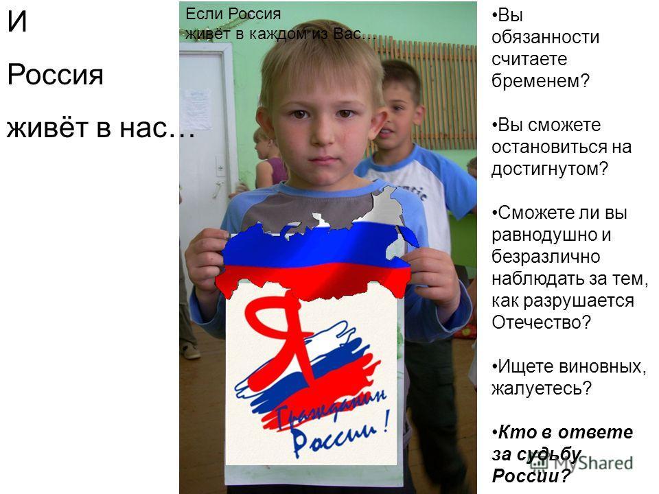 И Россия живёт в нас… Вы обязанности считаете бременем? Вы сможете остановиться на достигнутом? Сможете ли вы равнодушно и безразлично наблюдать за тем, как разрушается Отечество? Ищете виновных, жалуетесь? Кто в ответе за судьбу России? Если Россия