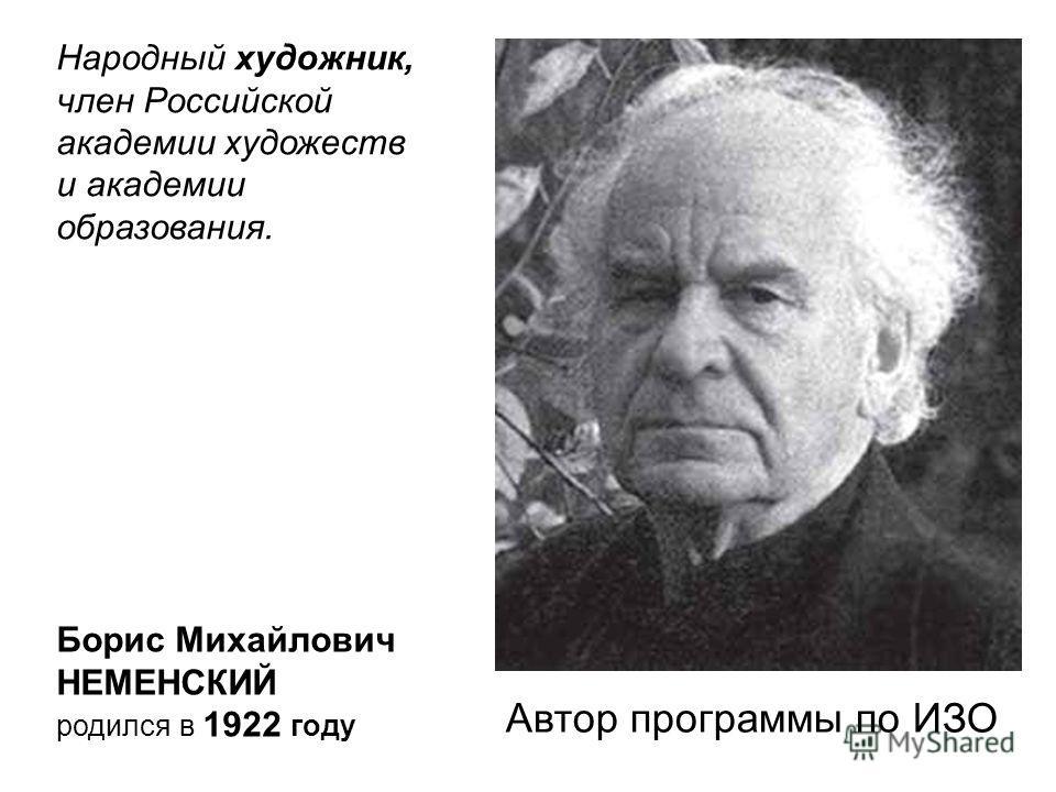 Народный художник, член Российской академии художеств и академии образования. Борис Михайлович НЕМЕНСКИЙ родился в 1922 году Автор программы по ИЗО