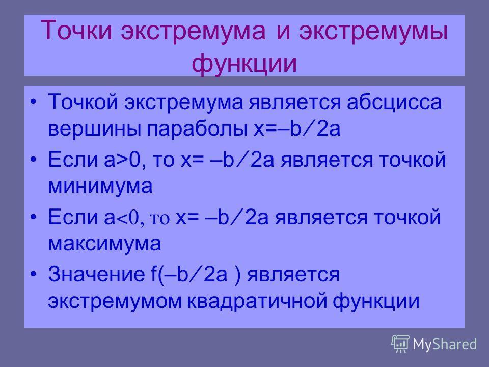Точки экстремума и экстремумы функции Точкой экстремума является абсцисса вершины параболы x=–b 2a Если а>0, то x= –b 2a является точкой минимума Если а ˂ 0, то x= –b 2a является точкой максимума Значение f(–b 2a ) является экстремумом квадратичной ф