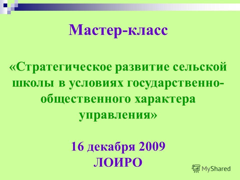 Мастер-класс «Стратегическое развитие сельской школы в условиях государственно- общественного характера управления» 16 декабря 2009 ЛОИРО