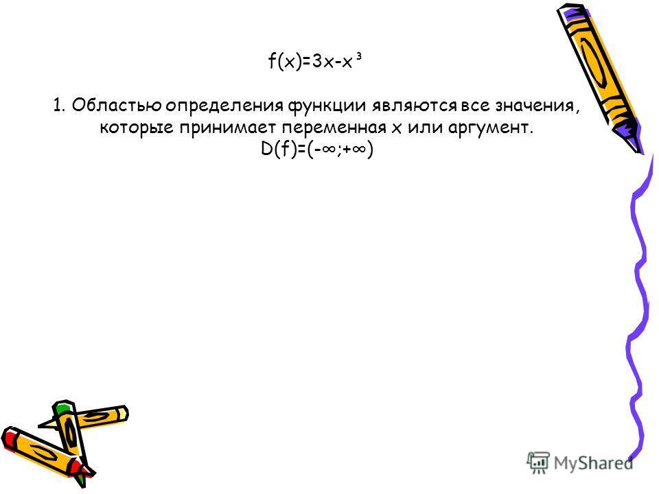 f(х)=3x-x³ 1. Областью определения функции являются все значения, которые принимает переменная x или аргумент. D(f)=(-;+)