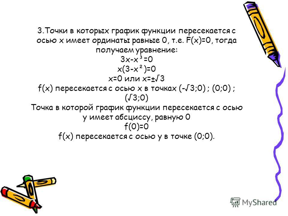 3.Точки в которых график функции пересекается с осью x имеет ординаты равные 0, т.е. F(x)=0, тогда получаем уравнение: 3x-x³=0 x(3-x²)=0 x=0 или x=±3 f(x) пересекается с осью x в точках (-3;0) ; (0;0) ; (3;0) Точка в которой график функции пересекает