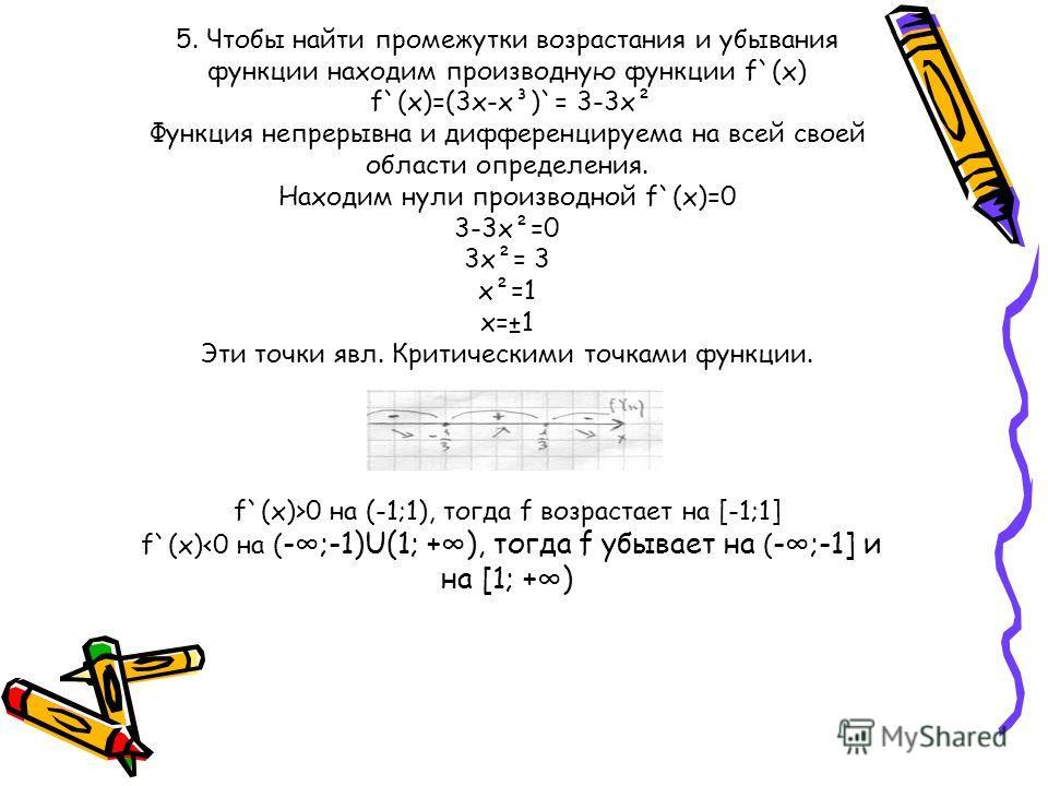 5. Чтобы найти промежутки возрастания и убывания функции находим производную функции f`(x) f`(x)=(3x-x³)`= 3-3x² Функция непрерывна и дифференцируема на всей своей области определения. Находим нули производной f`(x)=0 3-3x²=0 3x²= 3 x²=1 x=±1 Эти точ