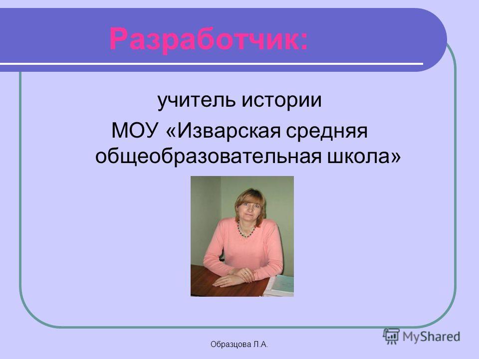 Образцова Л.А. Разработчик: учитель истории МОУ «Изварская средняя общеобразовательная школа»
