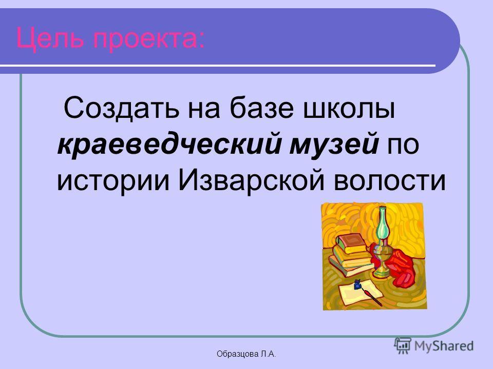 Образцова Л.А. Цель проекта: Создать на базе школы краеведческий музей по истории Изварской волости