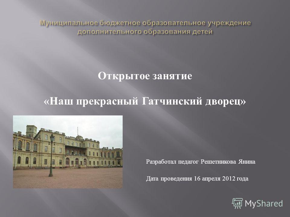 Открытое занятие « Наш прекрасный Гатчинский дворец » Разработал педагог Решетникова Янина Петровна Дата проведения 16 апреля 2012 года