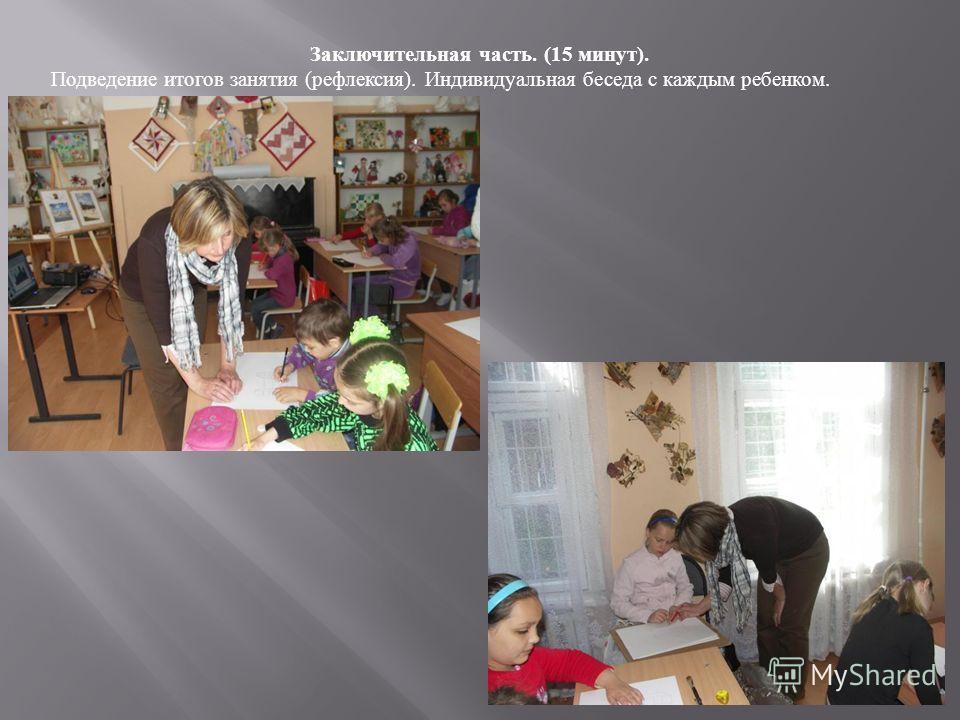 Заключительная часть. (15 минут). Подведение итогов занятия (рефлексия). Индивидуальная беседа с каждым ребенком.