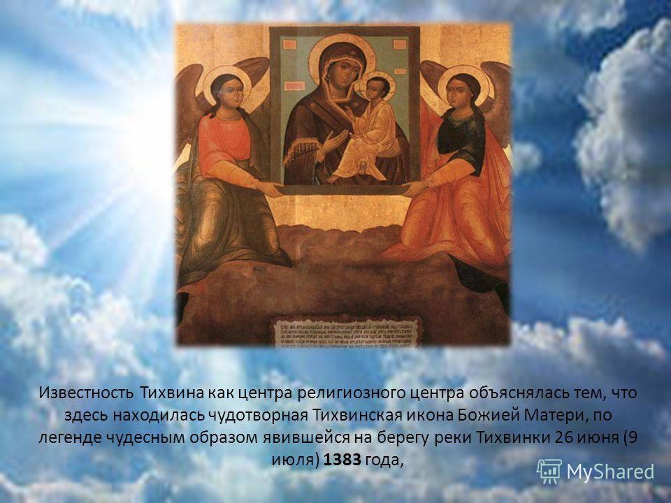 Известность Тихвина как центра религиозного центра объяснялась тем, что здесь находилась чудотворная Тихвинская икона Божией Матери, по легенде чудесным образом явившейся на берегу реки Тихвинки 26 июня (9 июля) 1383 года,