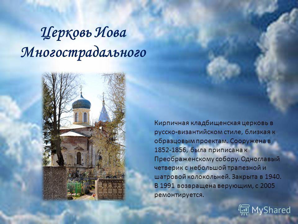 Церковь Иова Многострадального Кирпичная кладбищенская церковь в русско-византийском стиле, близкая к образцовым проектам. Сооружена в 1852-1856, была приписана к Преображенскому собору. Одноглавый четверик с небольшой трапезной и шатровой колокольне