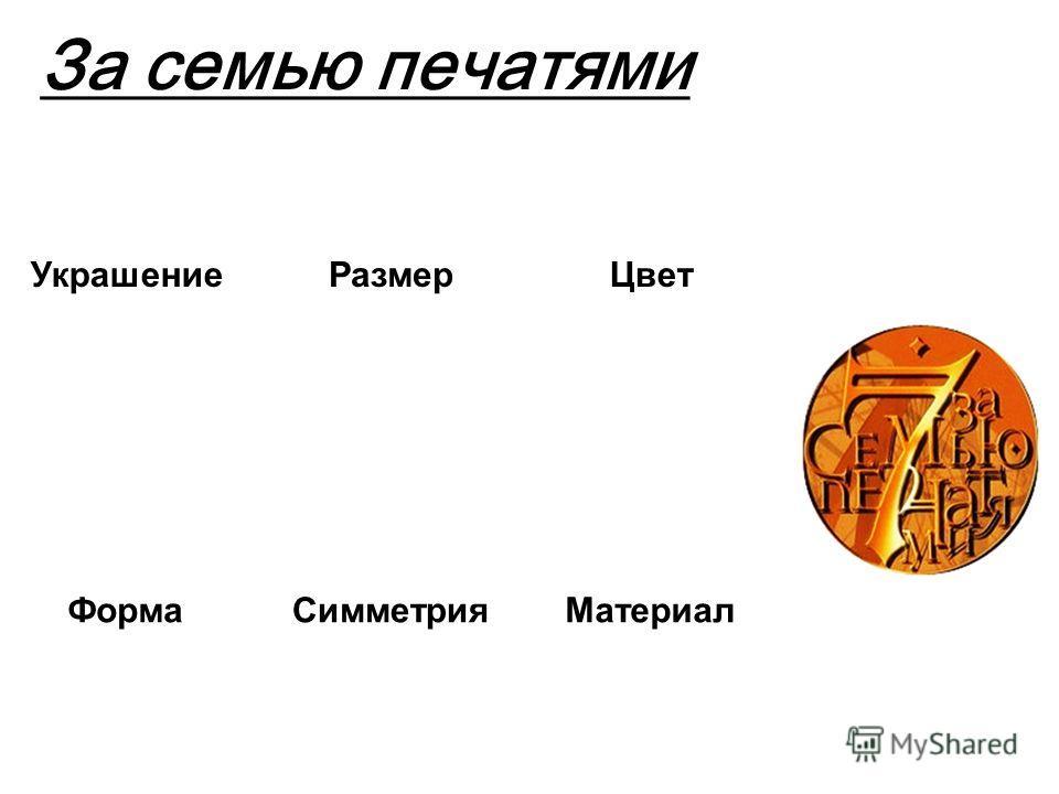 За семью печатями УкрашениеРазмерЦвет ФормаСимметрияМатериал Назначение