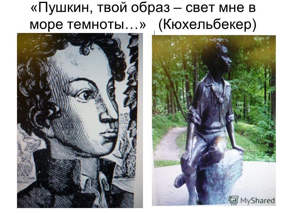 «Пушкин, твой образ – свет мне в море темноты…» (Кюхельбекер)