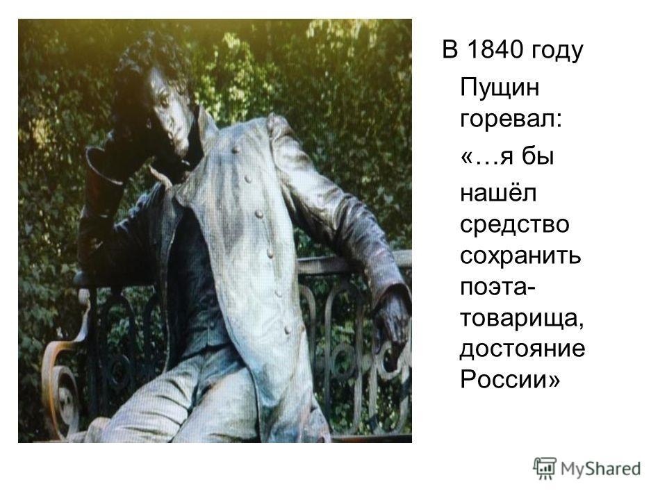 В 1840 году Пущин горевал: «…я бы нашёл средство сохранить поэта- товарища, достояние России»