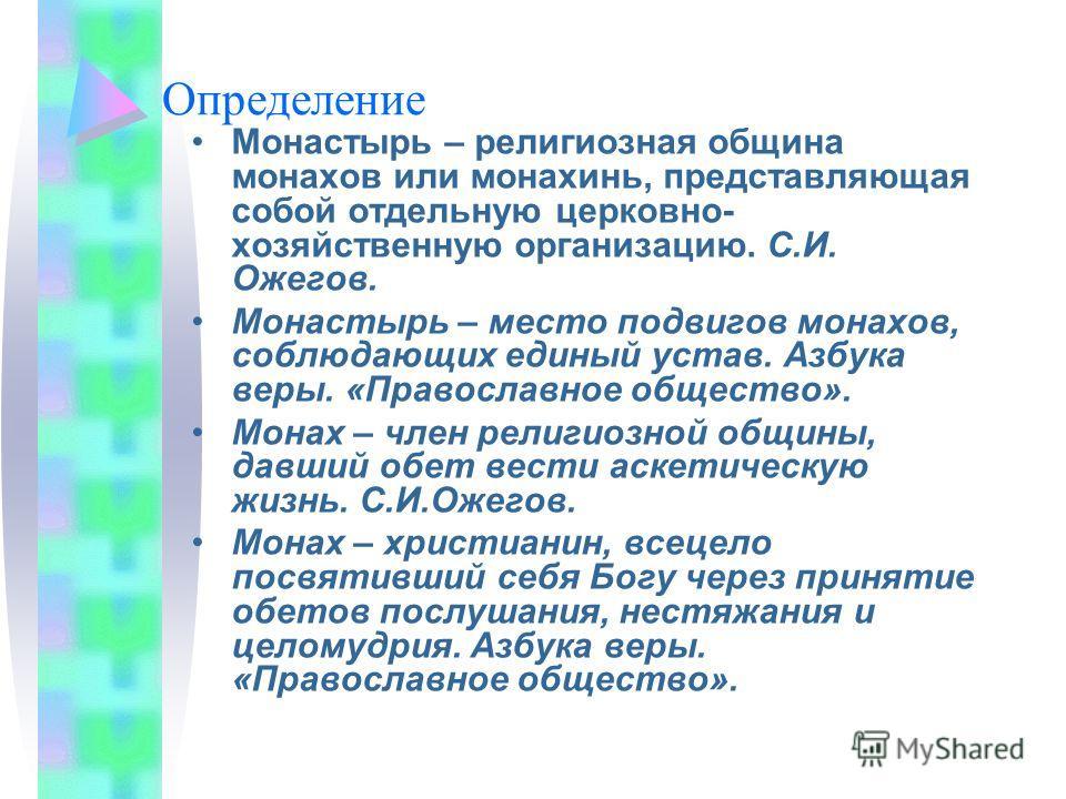 Определение Монастырь – религиозная община монахов или монахинь, представляющая собой отдельную церковно- хозяйственную организацию. С.И. Ожегов. Монастырь – место подвигов монахов, соблюдающих единый устав. Азбука веры. «Православное общество». Мона