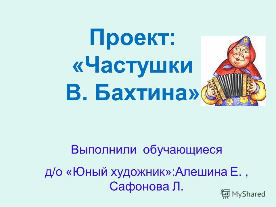 Проект: «Частушки В. Бахтина» Выполнили обучающиеся д/о «Юный художник»:Алешина Е., Сафонова Л.