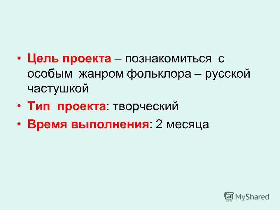 Цель проекта – познакомиться с особым жанром фольклора – русской частушкой Тип проекта: творческий Время выполнения: 2 месяца