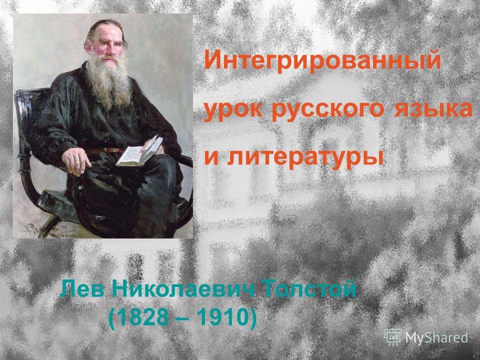 Интегрированный урок русского языка и литературы Лев Николаевич Толстой (1828 – 1910)