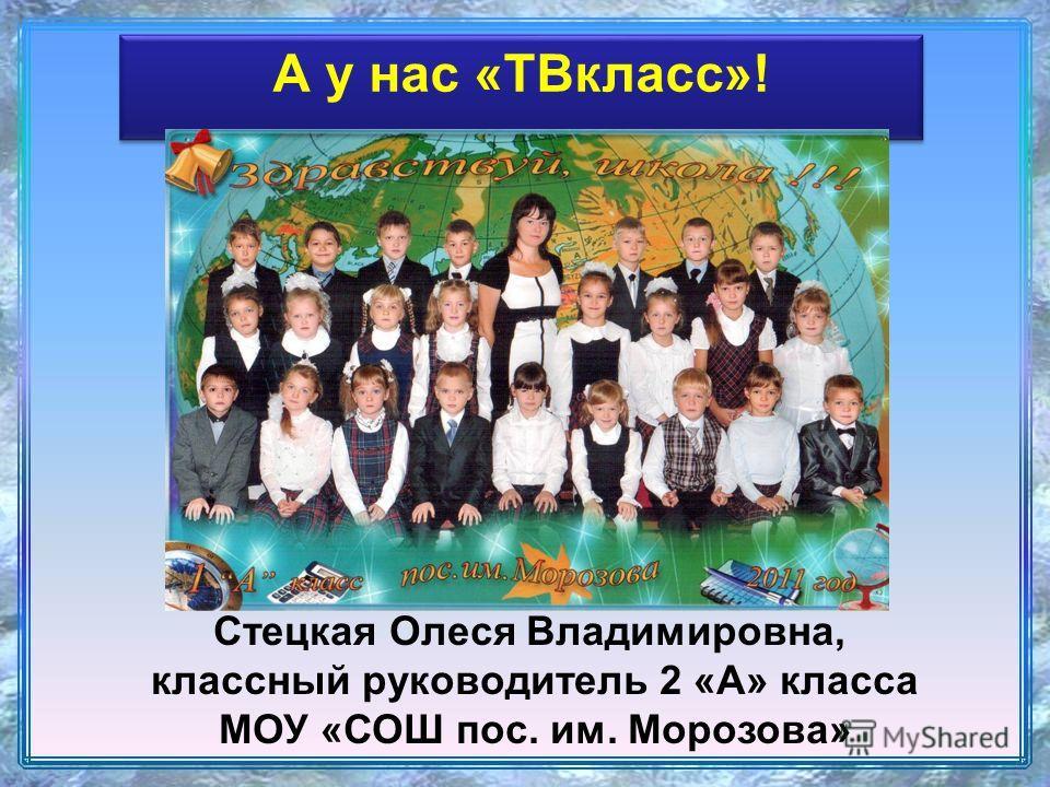 А у нас «ТВкласс»! Стецкая Олеся Владимировна, классный руководитель 2 «А» класса МОУ «СОШ пос. им. Морозова»