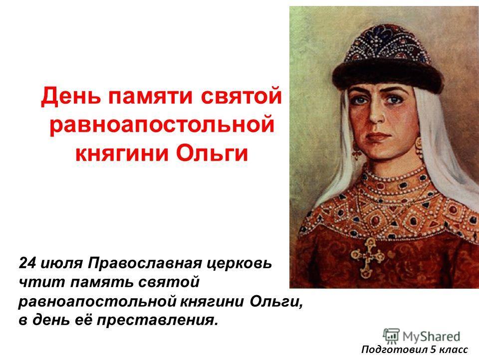День памяти святой равноапостольной княгини Ольги 24 июля Православная церковь чтит память святой равноапостольной княгини Ольги, в день её преставления. Подготовил 5 класс