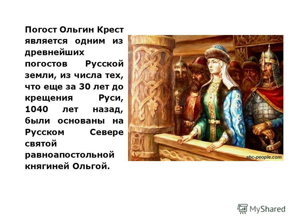 Погост Ольгин Крест является одним из древнейших погостов Русской земли, из числа тех, что еще за 30 лет до крещения Руси, 1040 лет назад, были основаны на Русском Севере святой равноапостольной княгиней Ольгой.