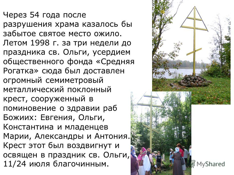 Через 54 года после разрушения храма казалось бы забытое святое место ожило. Летом 1998 г. за три недели до праздника св. Ольги, усердием общественного фонда «Средняя Рогатка» сюда был доставлен огромный семиметровый металлический поклонный крест, со