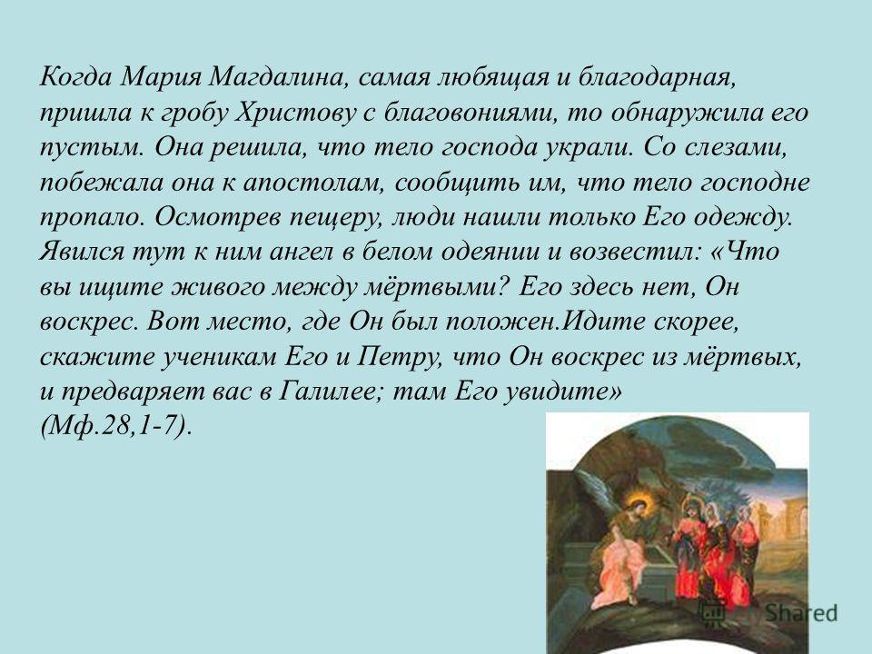 Когда Мария Магдалина, самая любящая и благодарная, пришла к гробу Христову с благовониями, то обнаружила его пустым. Она решила, что тело господа украли. Со слезами, побежала она к апостолам, сообщить им, что тело господне пропало. Осмотрев пещеру,