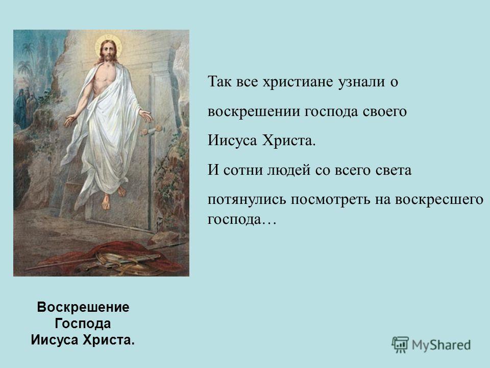 Воскрешение Господа Иисуса Христа. Так все христиане узнали о воскрешении господа своего Иисуса Христа. И сотни людей со всего света потянулись посмотреть на воскресшего господа…