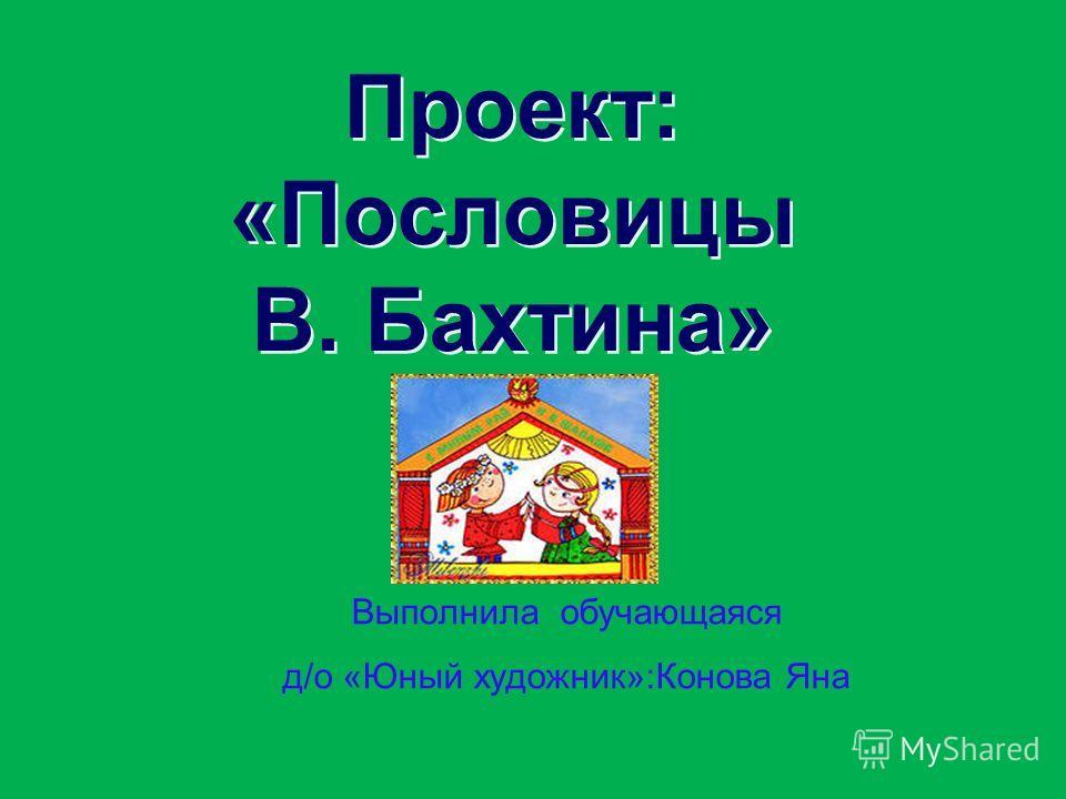 Проект: «Пословицы В. Бахтина» Выполнила обучающаяся д/о «Юный художник»:Конова Яна