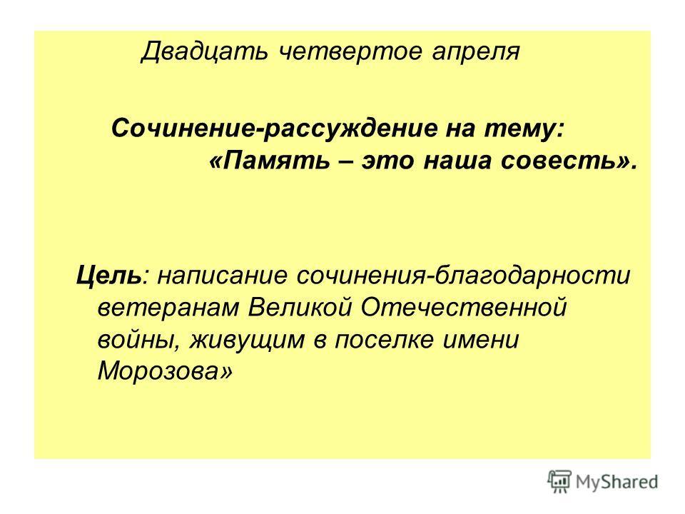 Двадцать четвертое апреля Сочинение-рассуждение на тему: «Память – это наша совесть». Цель: написание сочинения-благодарности ветеранам Великой Отечественной войны, живущим в поселке имени Морозова»