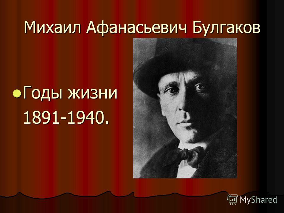 Михаил Афанасьевич Булгаков Годы жизни Годы жизни1891-1940.