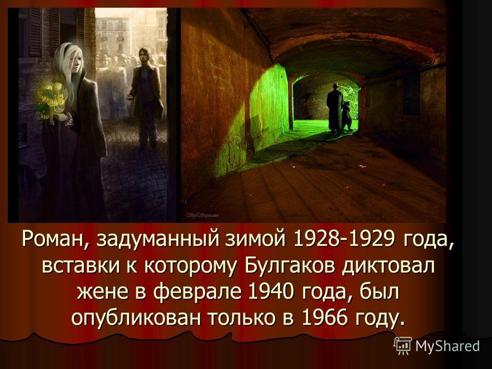 Роман, задуманный зимой 1928-1929 года, вставки к которому Булгаков диктовал жене в феврале 1940 года, был опубликован только в 1966 году.