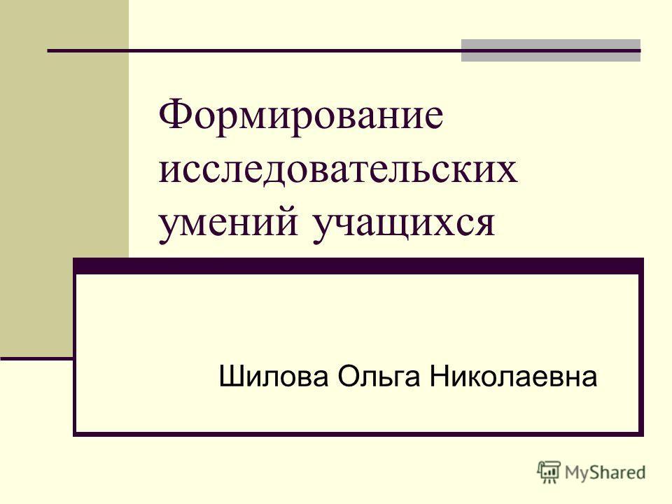 Формирование исследовательских умений учащихся Шилова Ольга Николаевна