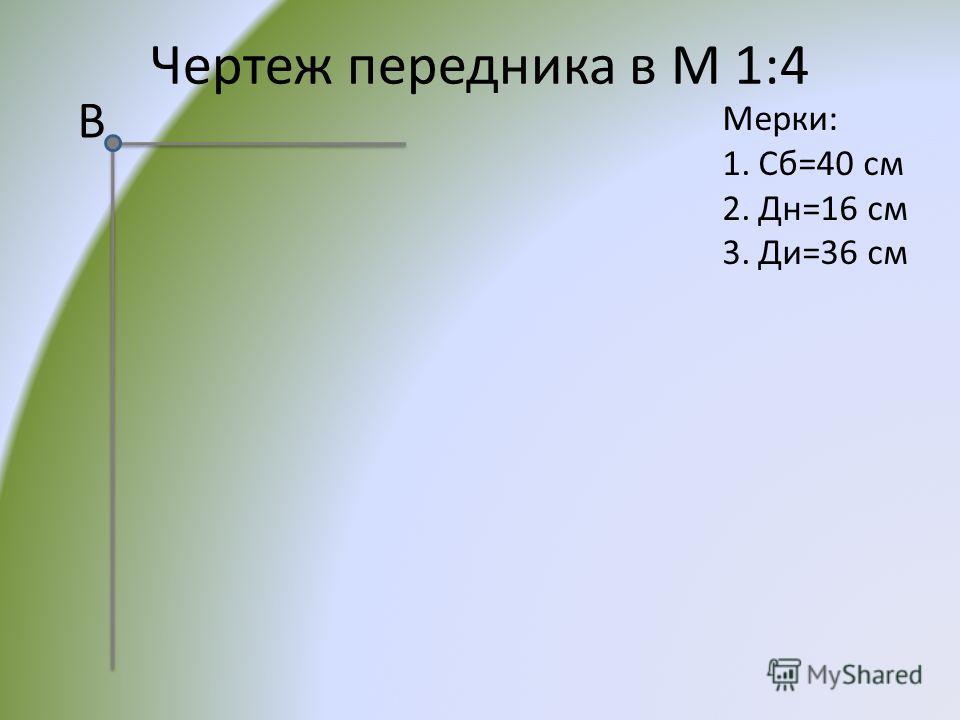 Чертеж передника в М 1:4 Мерки: 1.Сб=40 см 2.Дн=16 см 3.Ди=36 см В