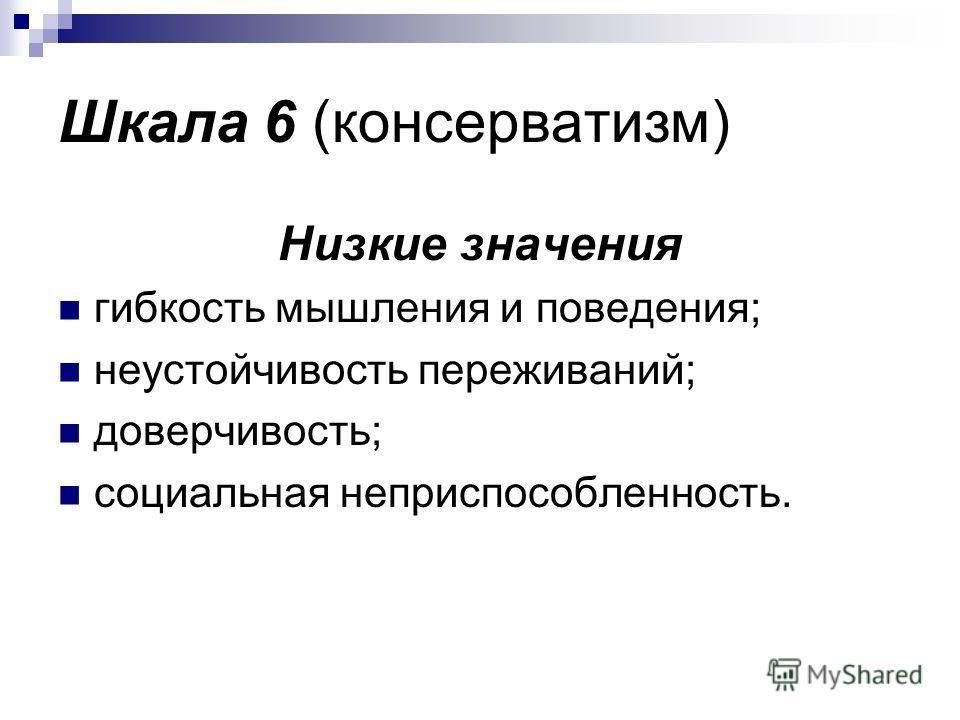 Шкала 6 (консерватизм) Низкие значения гибкость мышления и поведения; неустойчивость переживаний; доверчивость; социальная неприспособленность.