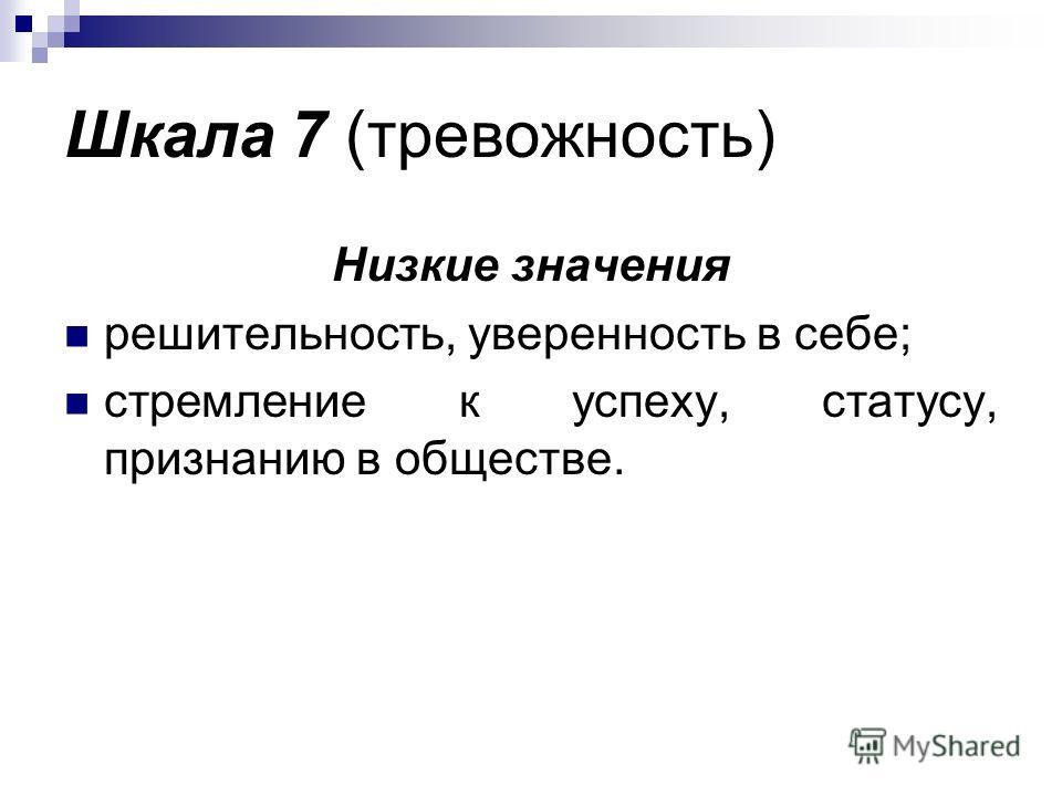 Шкала 7 (тревожность) Низкие значения решительность, уверенность в себе; стремление к успеху, статусу, признанию в обществе.