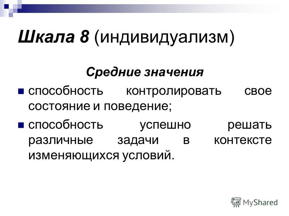 Шкала 8 (индивидуализм) Средние значения способность контролировать свое состояние и поведение; способность успешно решать различные задачи в контексте изменяющихся условий.