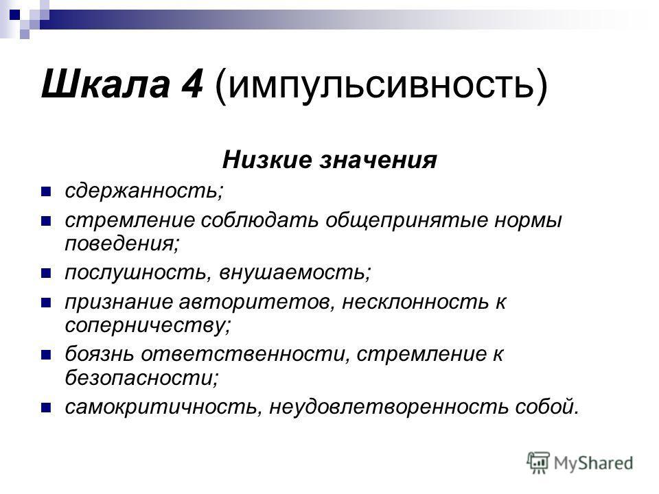 Шкала 4 (импульсивность) Низкие значения сдержанность; стремление соблюдать общепринятые нормы поведения; послушность, внушаемость; признание авторитетов, несклонность к соперничеству; боязнь ответственности, стремление к безопасности; самокритичност