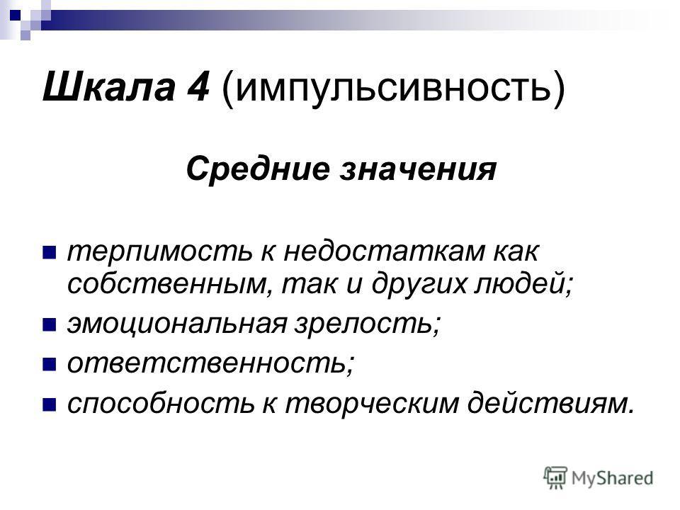 Шкала 4 (импульсивность) Средние значения терпимость к недостаткам как собственным, так и других людей; эмоциональная зрелость; ответственность; способность к творческим действиям.